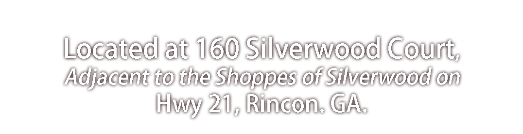 Located at 160 Silverwood Court, Adjacent to the Shoppes of Silverwood on Hwy 21, Rincon. GA.