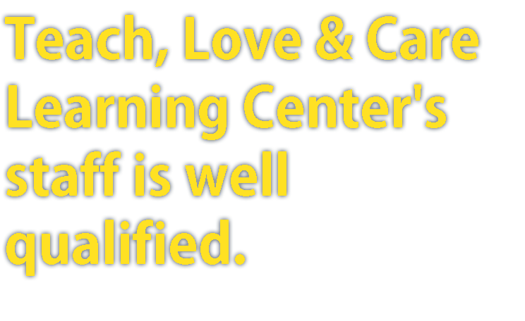 Teach, Love & Care Learning Center's staff is well qualified.