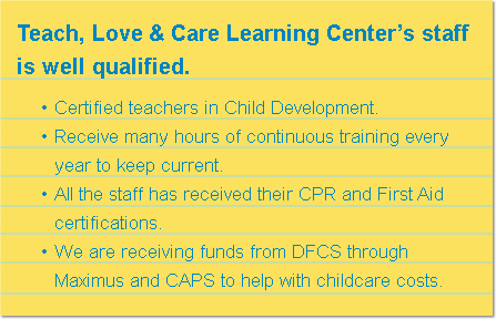 Teach, Love & Care Learning Center's staff is well qualified. Certified teachers in Child Development. Receive many hours of continuous training every year to keep current. All the staff has received their CPR and First Aid certifications. We are receiving funds from DFCS through Maximus and CAPS to help with childcare costs.